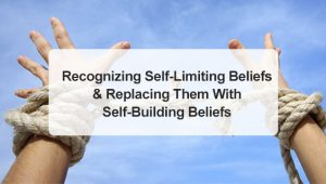 Recognizing Self-Limiting Beliefs and Replacing Them With Self-Building Beliefs
